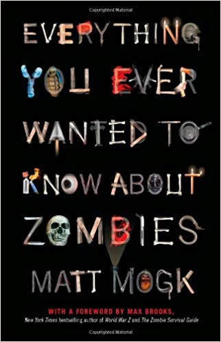 Everything You Ever Wanted to Know About Zombies. By Matt Mogk
